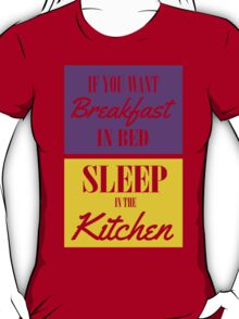 If you want breakfast in bed, sleep in the kitchen T-Shirt