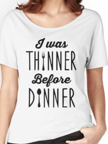 I was thinner before dinner Women's Relaxed Fit T-Shirt