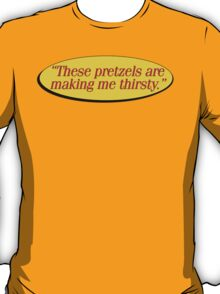 """""""These pretzels are making me thirsty."""" - Kramer quote Seinfeld T-Shirt"""