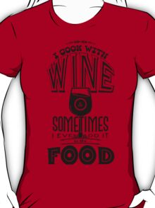 I cook with wine. Sometimes I even add it to the food T-Shirt