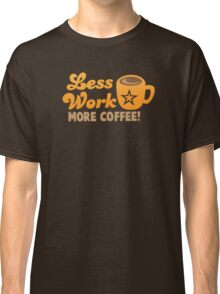 Less work more Coffee! Classic T-Shirt