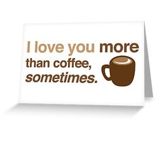 I love you more than coffee, sometimes Greeting Card