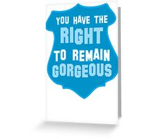 YOU HAVE THE RIGHT TO REMAIN GORGEOUS police office badge shield humour Greeting Card