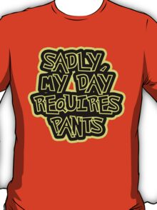Sadly my day requires pants T-Shirt