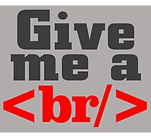GIVE ME A br.. Photographic Print