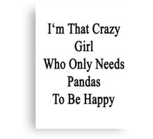 I'm That Crazy Girl Who Only Needs Pandas To Be Happy  Canvas Print