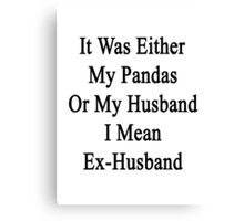 It Was Either My Pandas Or My Husband I Mean Ex-Husband  Canvas Print