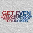 GET EVEN - LIVE LONG ENOUGH TO BECOME A PROBLEM TO YOUR KIDS by buud