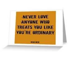 Never love anyone who treats you like you're ordinary Greeting Card