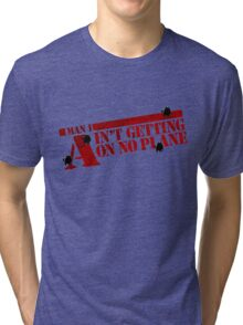 I Ain't getting on no plane.  Tri-blend T-Shirt