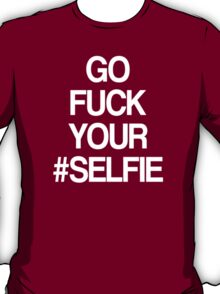 GO FUCK YOUR SELFIE T-Shirt