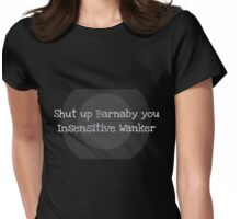 Shut Up Barnaby You Insensitive Wanker Womens Fitted T-Shirt