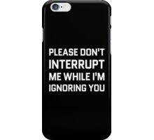 Please Don't Interrupt Me While I'm Ignoring You iPhone Case/Skin