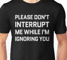 Please Don't Interrupt Me While I'm Ignoring You Unisex T-Shirt