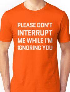 Please Don't Interrupt Me While I'm Ignoring You Unisex T-Shirt