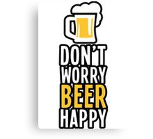 DON'T WORRY BEER HAPPY ! :D Canvas Print