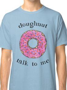 Doughnut talk to me Classic T-Shirt