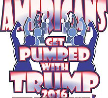 AMERICANS GET PUMPED WITH TRUMP 2016 by MontanaJack