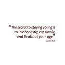 Lucille Ball - Secret to staying young... (Amazing Sayings) by gshapley