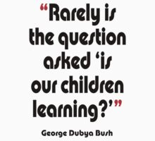 '...Is our children learning?' - from the surreal George Dubya Bush series T-Shirt