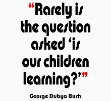 '...Is our children learning?' - from the surreal George Dubya Bush series Unisex T-Shirt