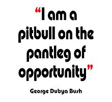 'Pitbull on the pantleg of opportunity?' - from the surreal George Dubya Bush series Photographic Print