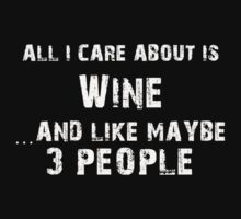 All I care About is Wine...And Like May be 3 People - T Shirts & Hoodies by cbarts