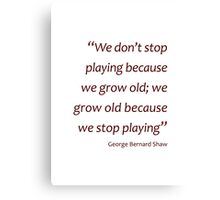GB Shaw - Grow old because we stop playing... (Amazing Sayings) Canvas Print