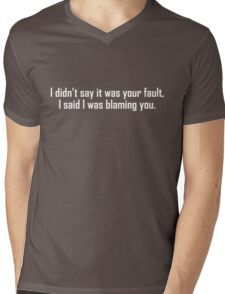 I didn't say it was your fault, I said I was blaming you. Mens V-Neck T-Shirt