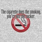 The cigarette does the smoking, you're just the sucker. by digerati