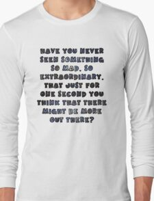 Have you never seen something so mad, so extraordinary, that just for one second you think that there might be more out there? Long Sleeve T-Shirt