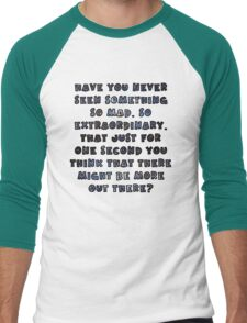 Have you never seen something so mad, so extraordinary, that just for one second you think that there might be more out there? Men's Baseball ¾ T-Shirt