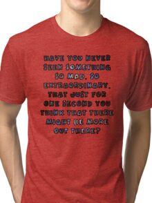 Have you never seen something so mad, so extraordinary, that just for one second you think that there might be more out there? Tri-blend T-Shirt