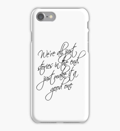 we're all just stories in the end just make it a good one iPhone Case/Skin