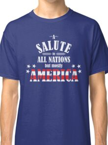 A Salute to All Nations (But Mostly America) Classic T-Shirt