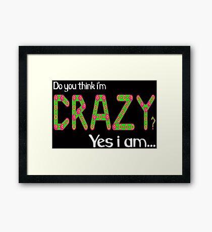 Do you think i'm crazy? yes i am... Framed Print
