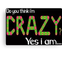 Do you think i'm crazy? yes i am... Canvas Print