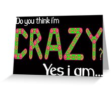 Do you think i'm crazy? yes i am... Greeting Card