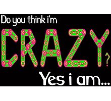 Do you think i'm crazy? yes i am... Photographic Print