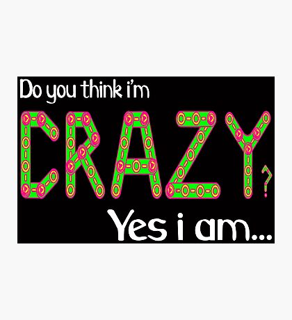 Do you think i'm crazy? yes i am... Photographic Print