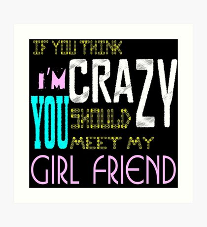 if you think i'm crazy, you should meet my girlfriend Art Print