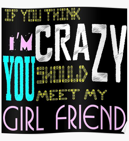 if you think i'm crazy, you should meet my girlfriend Poster