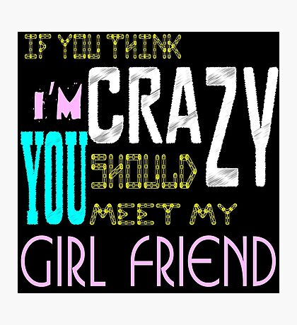 if you think i'm crazy, you should meet my girlfriend Photographic Print