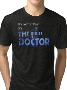 It's THE DOCTOR, not Dr. Who! Tell it like it is! Tri-blend T-Shirt
