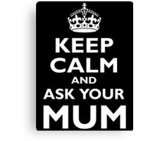 KEEP CALM AND ASK YOUR MUM, White on Black Canvas Print