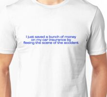 I just saved a bunch of money on my car insurance by fleeing the scene of the accident Unisex T-Shirt