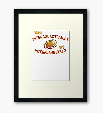 Think intergalactically, act interplanetarily Framed Print