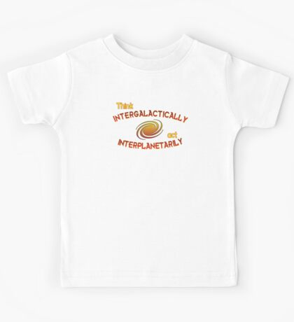 Think intergalactically, act interplanetarily Kids Tee
