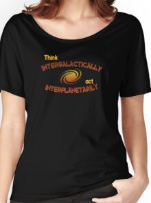Think intergalactically, act interplanetarily Women's Relaxed Fit T-Shirt