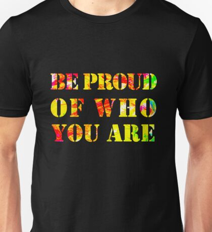 Be Proud Of Who You Are Unisex T-Shirt